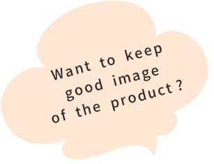 Want to keep good image of the product ?